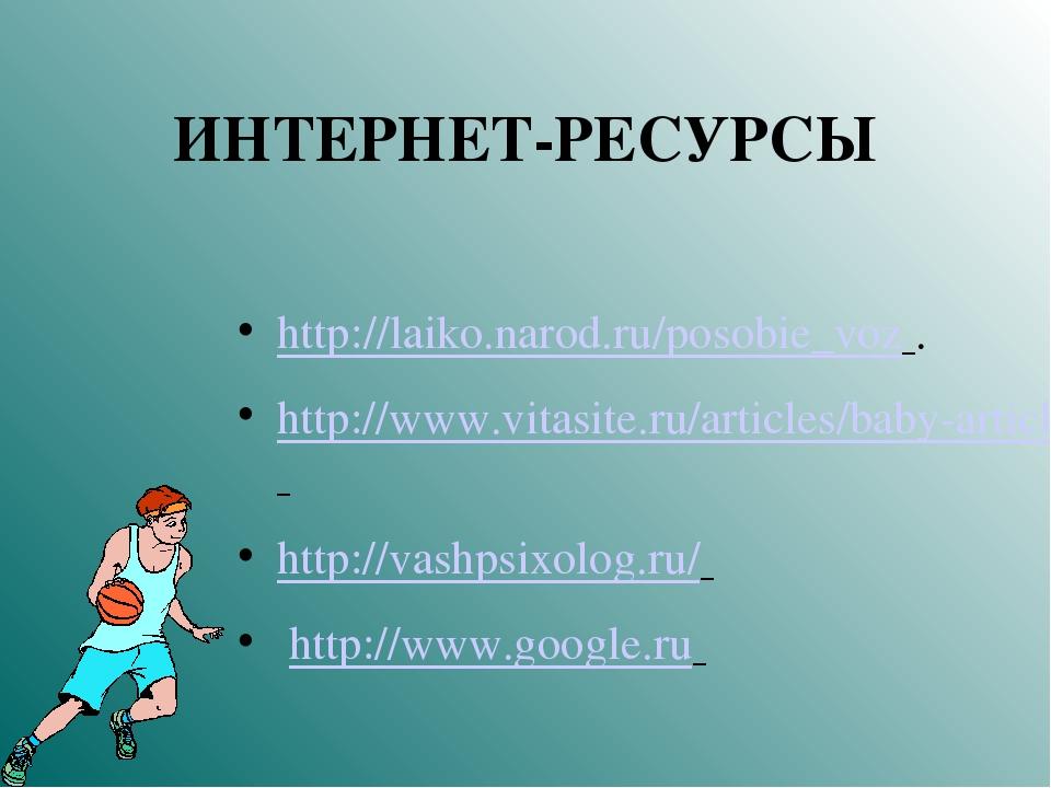 ИНТЕРНЕТ-РЕСУРСЫ http://laiko.narod.ru/posobie_voz . http://www.vitasite.ru/a...
