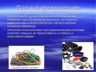 Резиновая промышленность В резиновой промышленности с помощью радиоативного и