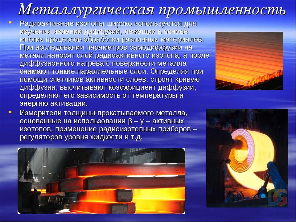 Металлургическая промышленность Радиоактивные изотопы широко используются для...