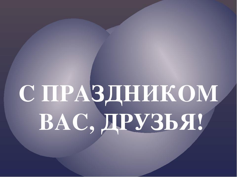 С ПРАЗДНИКОМ ВАС, ДРУЗЬЯ!