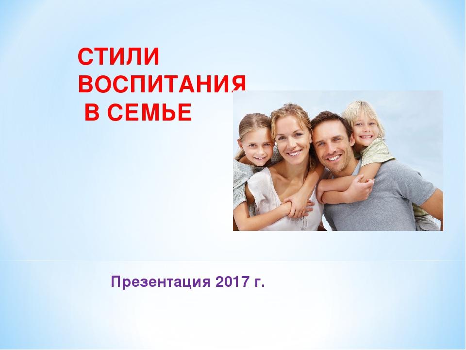 СТИЛИ ВОСПИТАНИЯ В СЕМЬЕ Презентация 2017 г.