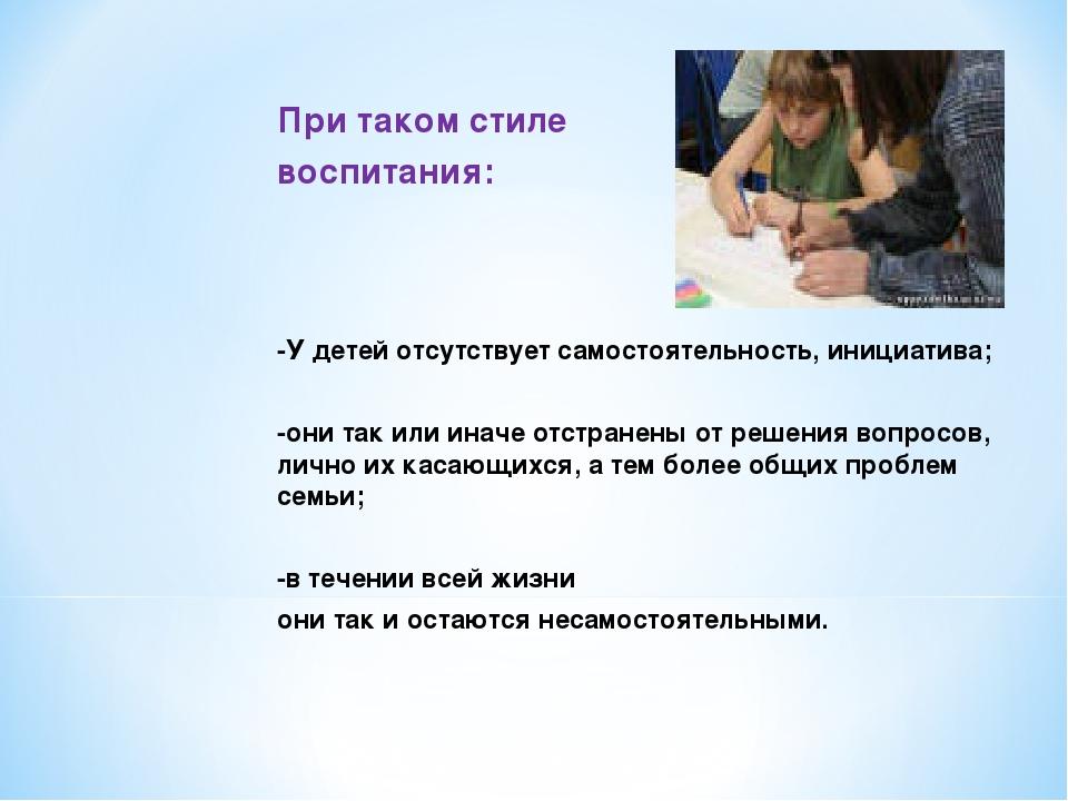 При таком стиле воспитания: -У детей отсутствует самостоятельность, инициати...