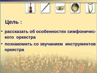Цель : рассказать об особенностях симфоничес-кого оркестра познакомить со зву