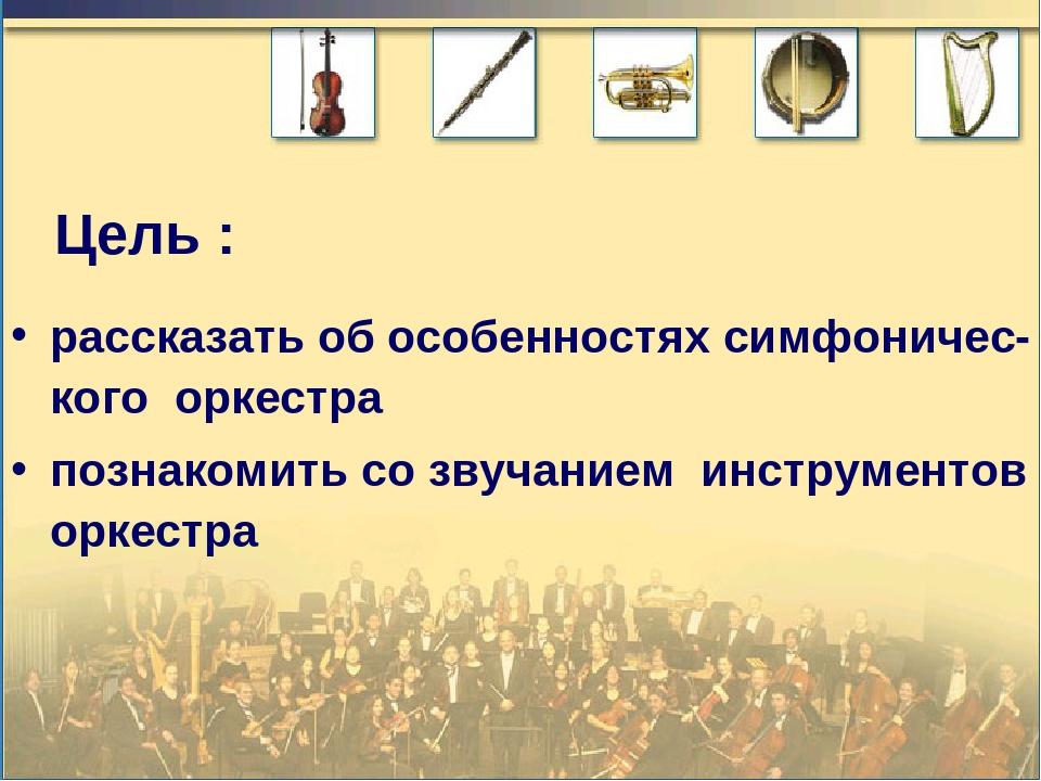 Цель : рассказать об особенностях симфоничес-кого оркестра познакомить со зву...