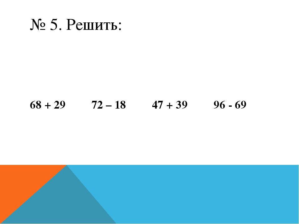 № 5. Решить: 68 + 29 72 – 18 47 + 39 96 - 69