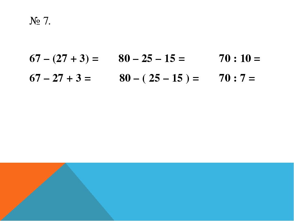 № 7. 67 – (27 + 3) = 80 – 25 – 15 = 70 : 10 = 67 – 27 + 3 = 80 – ( 25 – 15 )...