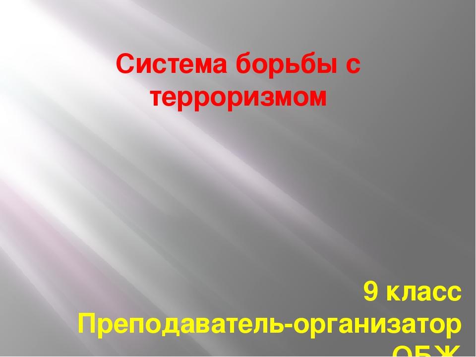 Система борьбы с терроризмом 9 класс Преподаватель-организатор ОБЖ МОУ лицей...