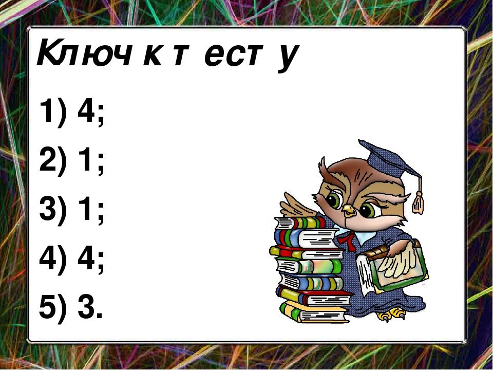 1) 4; 2) 1; 3) 1; 4) 4; 5) 3. Ключ к тесту