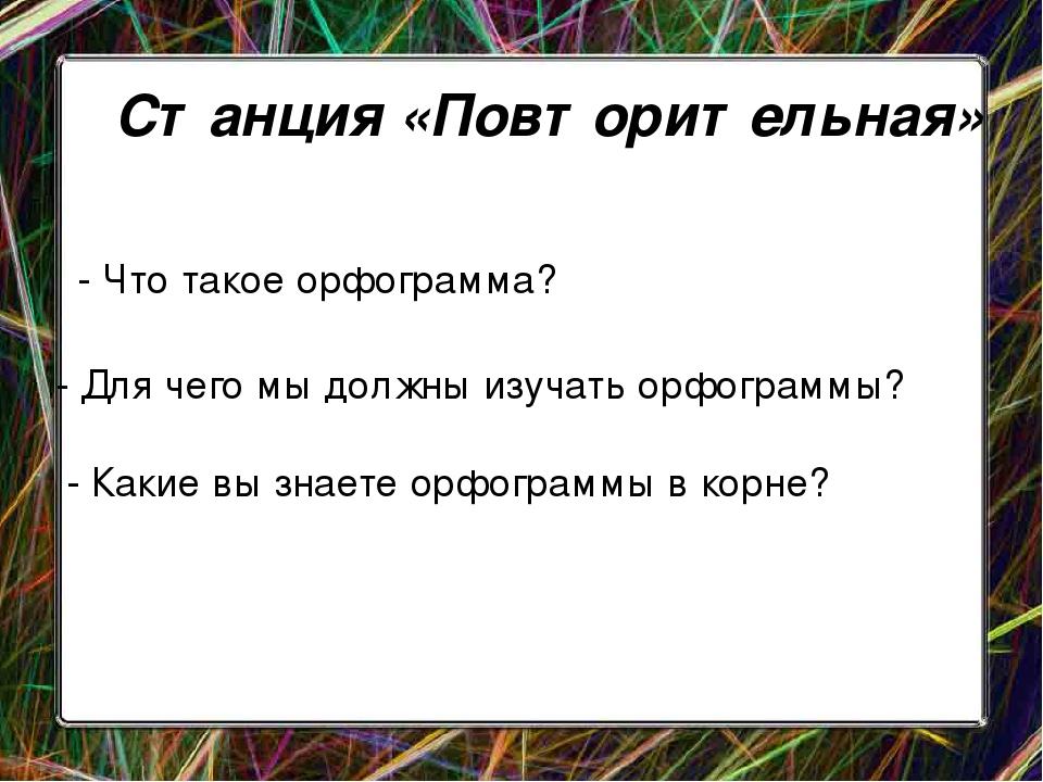 Станция «Повторительная» - Что такое орфограмма? - Для чего мы должны изучат...