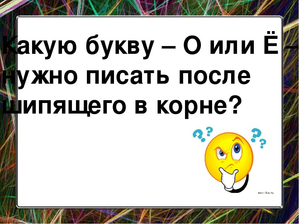 Какую букву –ОилиЁ– нужно писать после шипящего в корне?