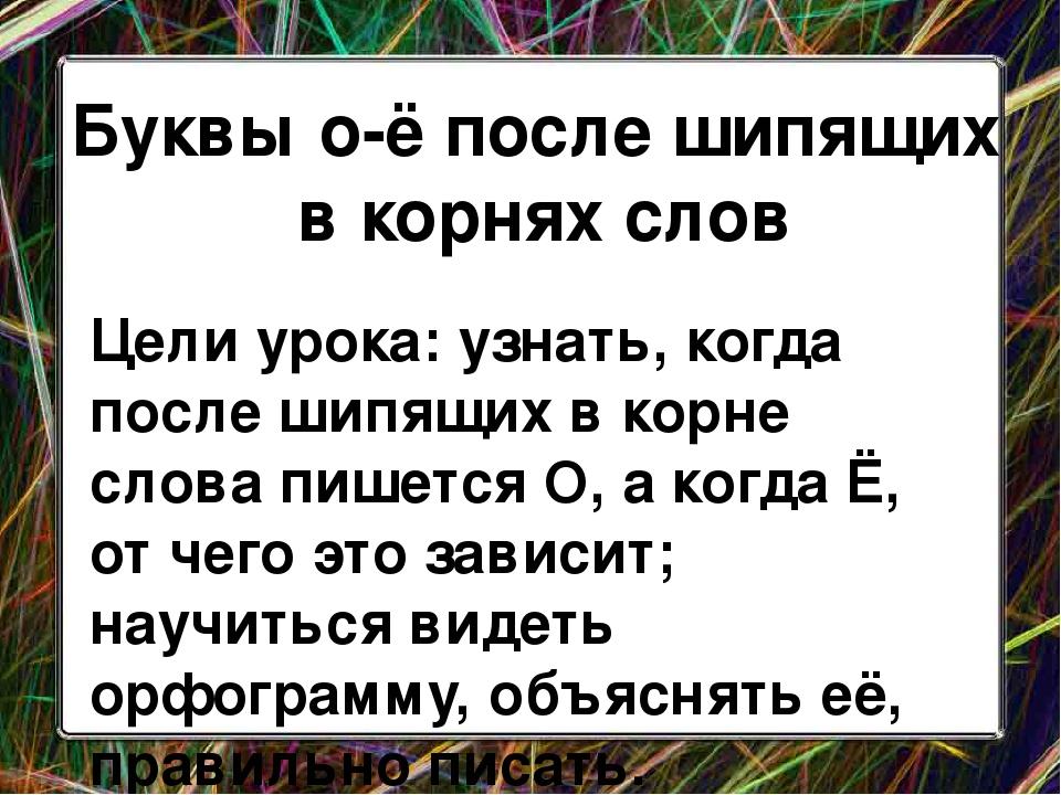 Буквы о-ё после шипящих в корнях слов Цели урока: узнать, когда после шипящих...