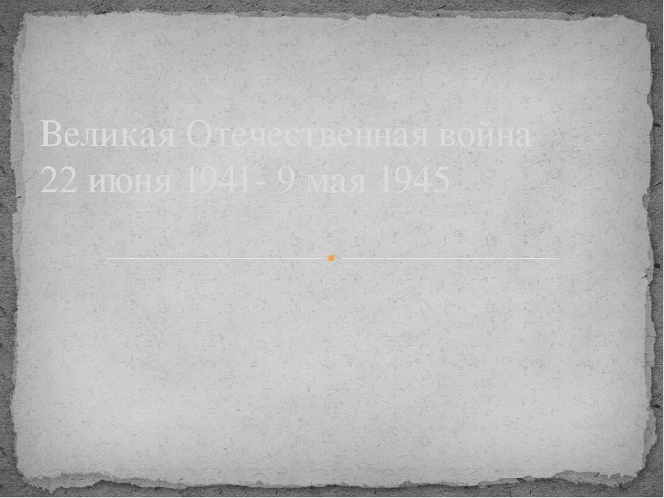 Великая Отечественная война 22 июня 1941- 9 мая 1945