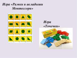 Игра «Рамки и вкладыши Монтессори» Игра «Точечки»