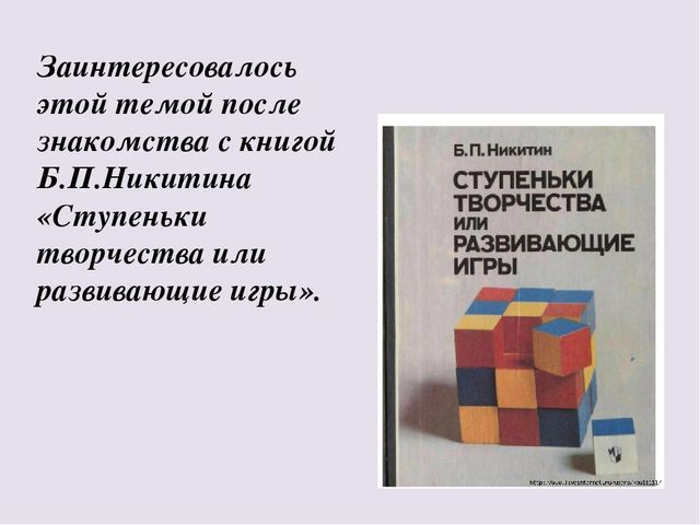 Заинтересовалось этой темой после знакомства с книгой Б.П.Никитина «Ступеньки...