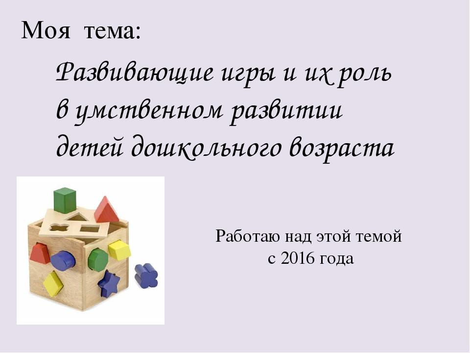 Моя тема: Развивающие игры и их роль в умственном развитии детей дошкольного...