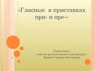 «Гласные в приставках при- и пре-» Подготовила учитель русского языка и литер