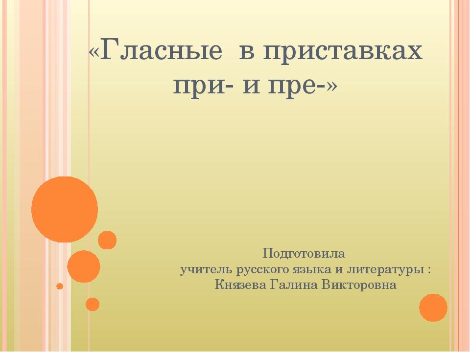 «Гласные в приставках при- и пре-» Подготовила учитель русского языка и литер...
