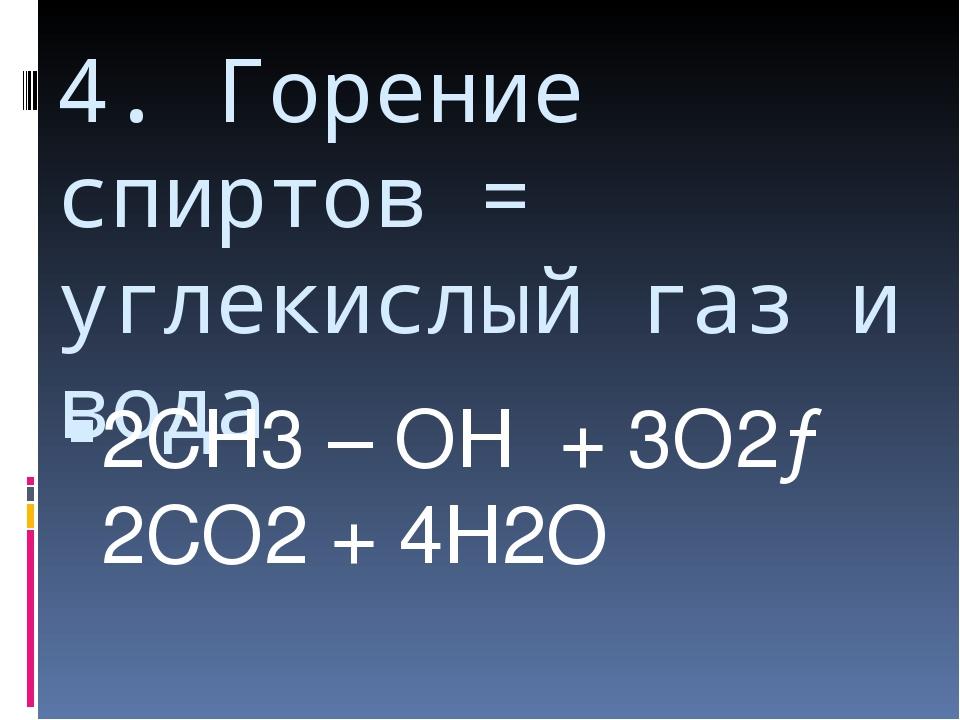 4. Горение спиртов = углекислый газ и вода 2СН3 – ОН + 3О2→ 2СО2 + 4Н2О Образ...