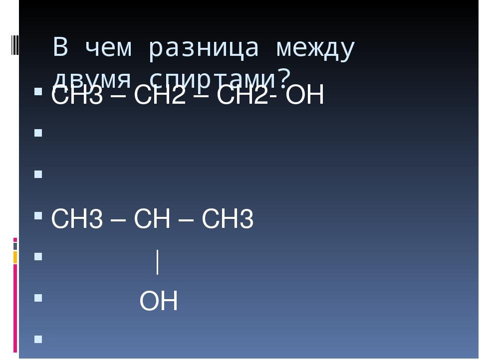 В чем разница между двумя спиртами? СН3 – СН2 – СН2- ОН СН3 – СН – СН3 | ОН О...