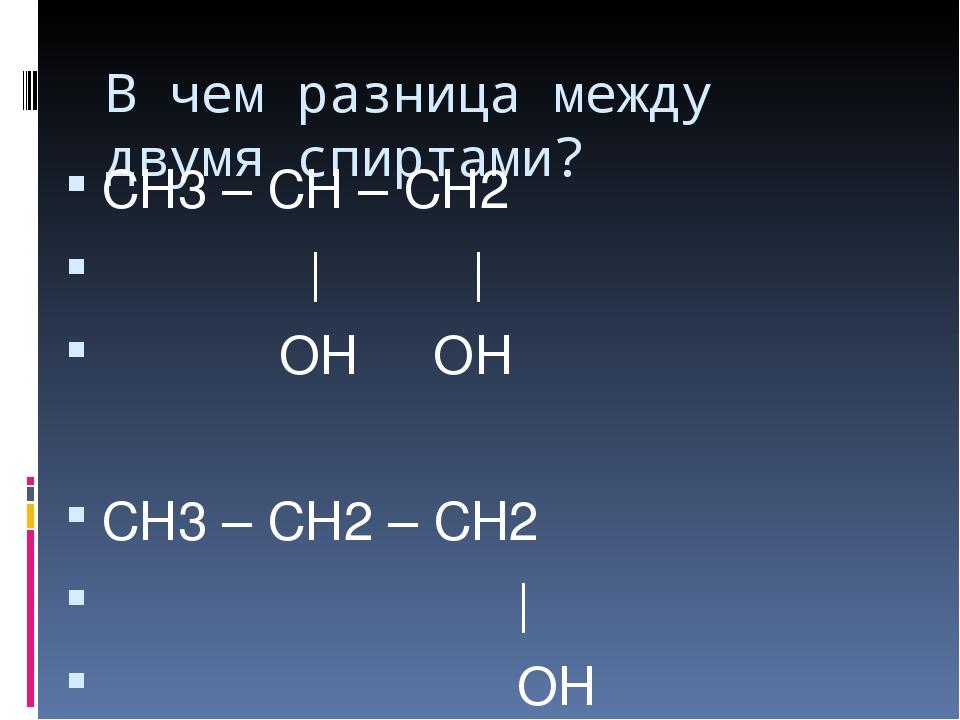В чем разница между двумя спиртами? СН3 – СН – СН2 | | ОН ОН СН3 – СН2 – СН2...