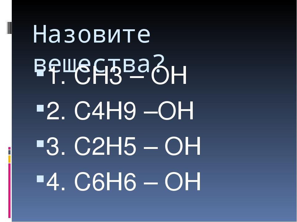 Назовите вещества? 1. СН3 – ОН 2. С4Н9 –ОН 3. С2Н5 – ОН 4. С6Н6 – ОН Образец...