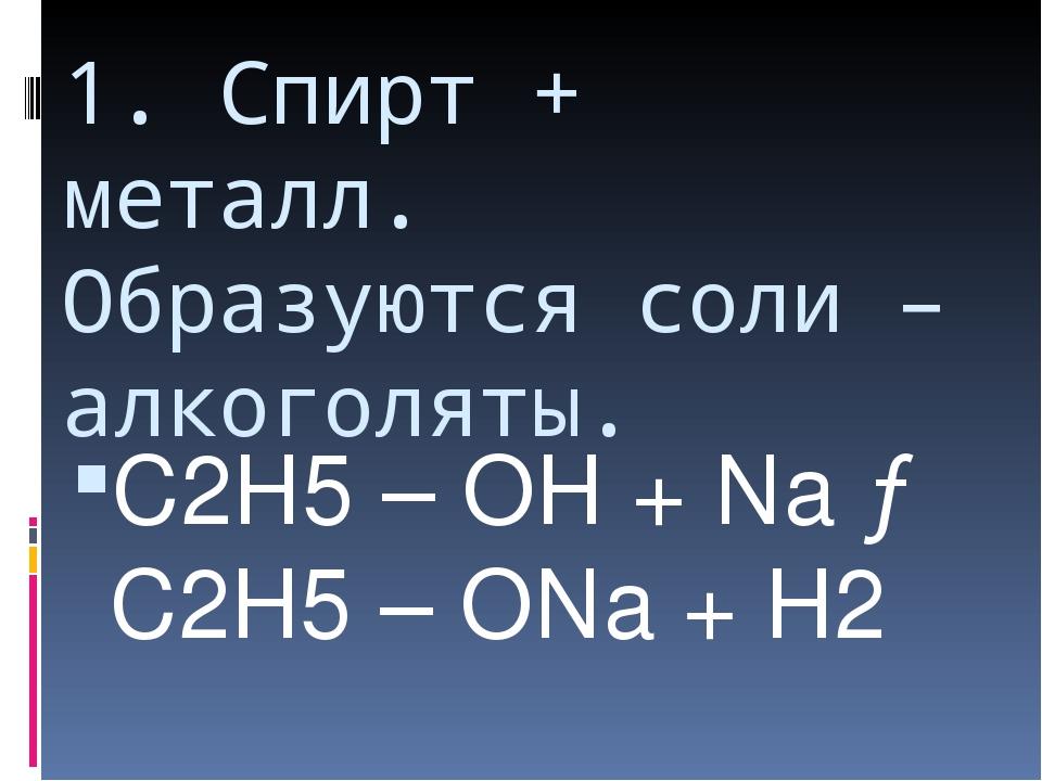 1. Спирт + металл. Образуются соли – алкоголяты. С2Н5 – ОН + Na → C2H5 – ONa...