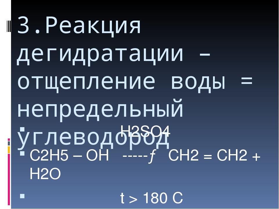 3.Реакция дегидратации – отщепление воды = непредельный углеводород Н2SО4 С2Н...