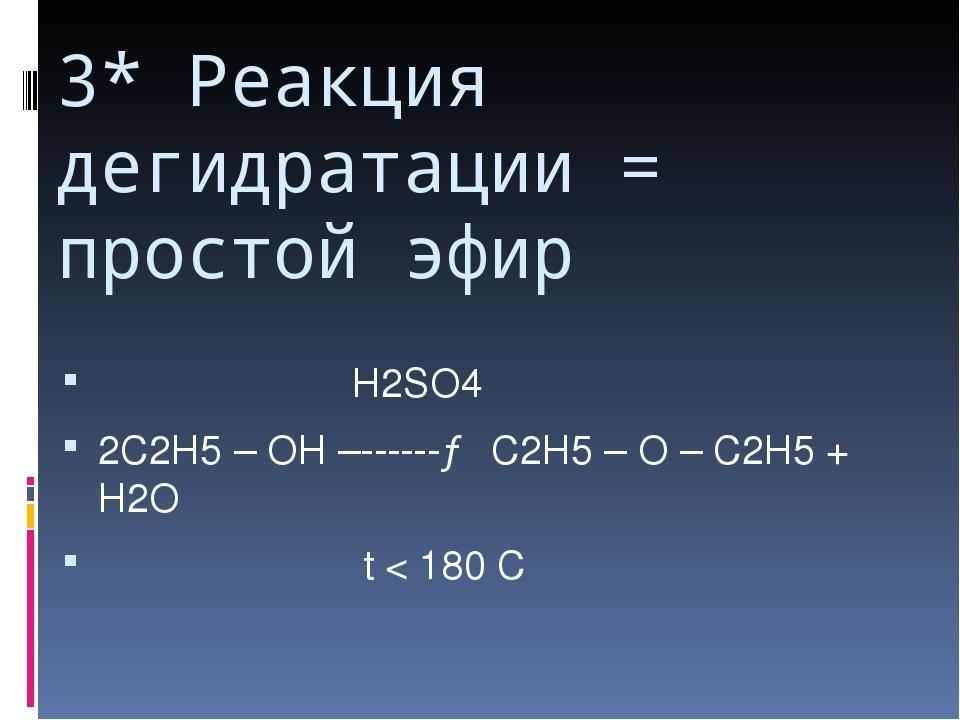 3* Реакция дегидратации = простой эфир Н2SO4 2С2Н5 – ОН –------→ С2Н5 – О – С...
