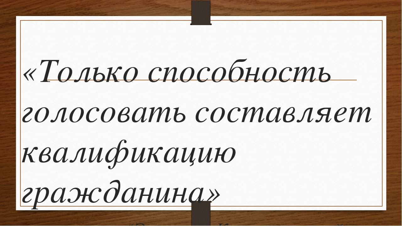 «Только способность голосовать составляет квалификацию гражданина» (Эммануил...