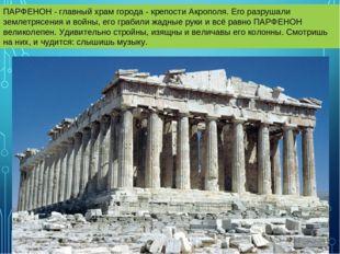 ПАРФЕНОН - главный храм города - крепости Акрополя. Его разрушали землетрясен