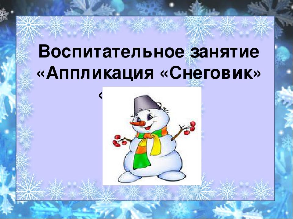 Воспитательное занятие «Аппликация «Снеговик» «Снеговик»