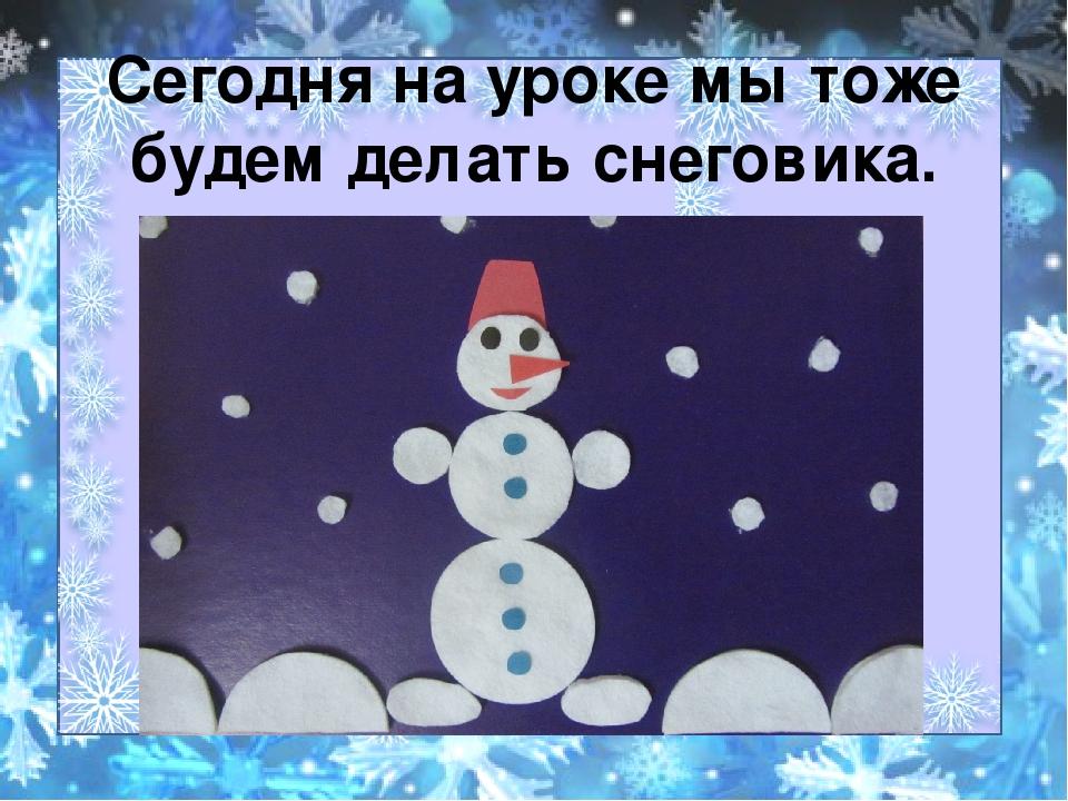 Сегодня на уроке мы тоже будем делать снеговика.