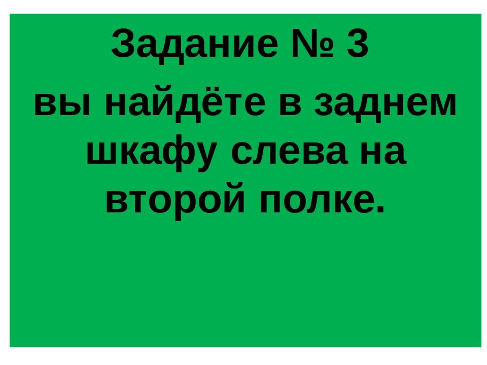 Задание № 3 вы найдёте в заднем шкафу слева на второй полке.
