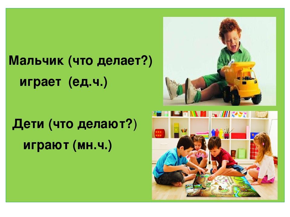 Мальчик (что делает?) играет (ед.ч.) Дети (что делают?) играют (мн.ч.)