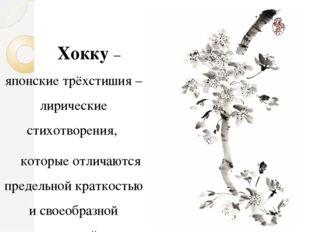 Хокку – японские трёхстишия – лирические стихотворения, которые отличаются п