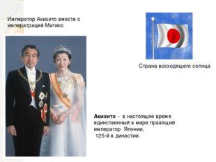 Акихи́то- в настоящее время единственный в мире правящий император Японии,