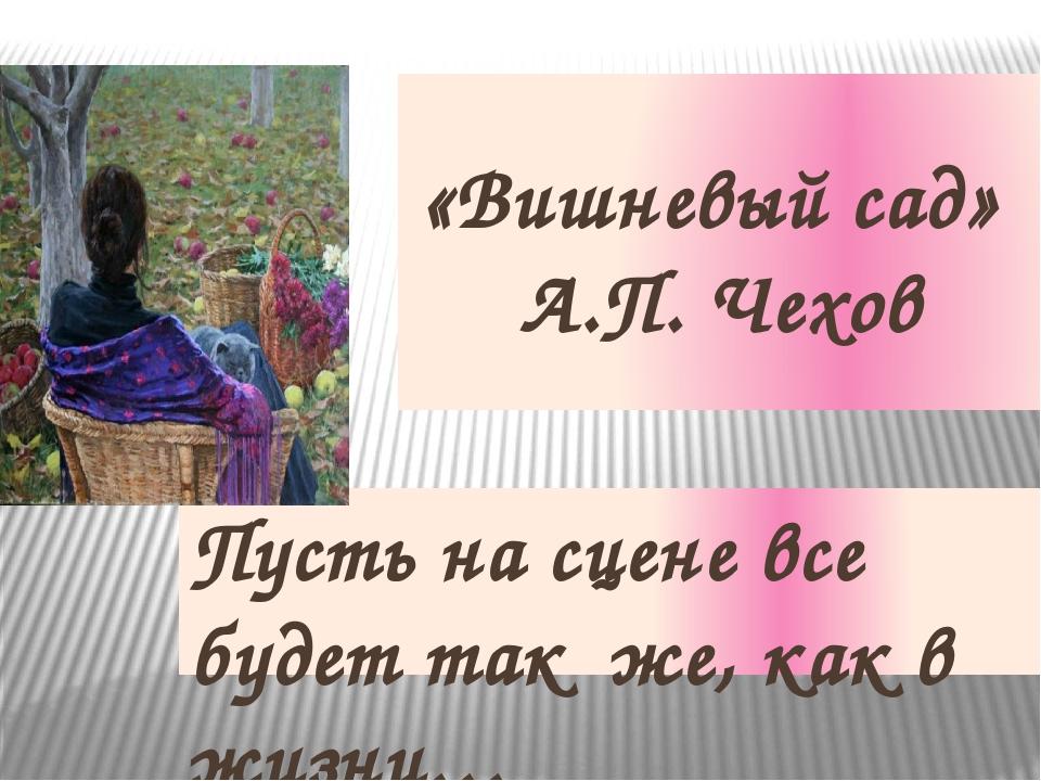 «Вишневый сад» А.П. Чехов Пусть на сцене все будет так же, как в жизни…