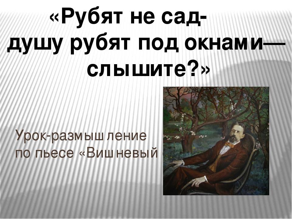 Урок-размышление по пьесе «Вишневый сад» «Рубят не сад- душу рубят под окнам...