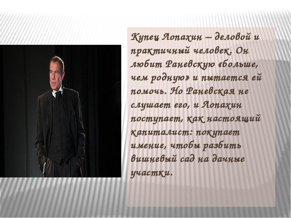 Купец Лопахин – деловой и практичный человек. Он любит Раневскую «больше, чем...