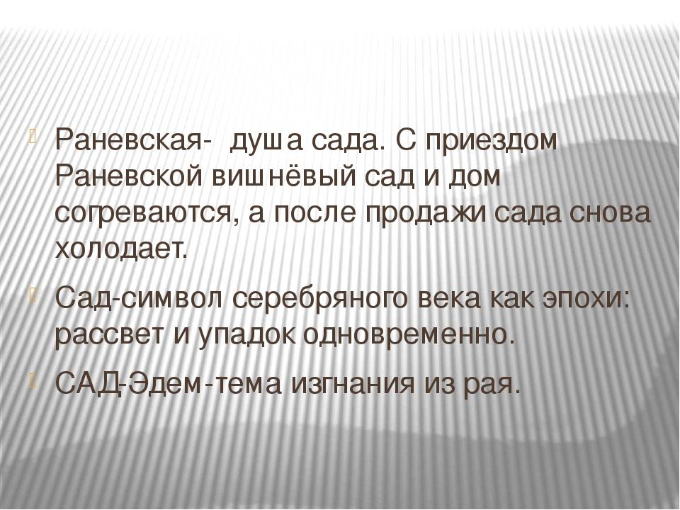 Раневская- душа сада. С приездом Раневской вишнёвый сад и дом согреваются, а...