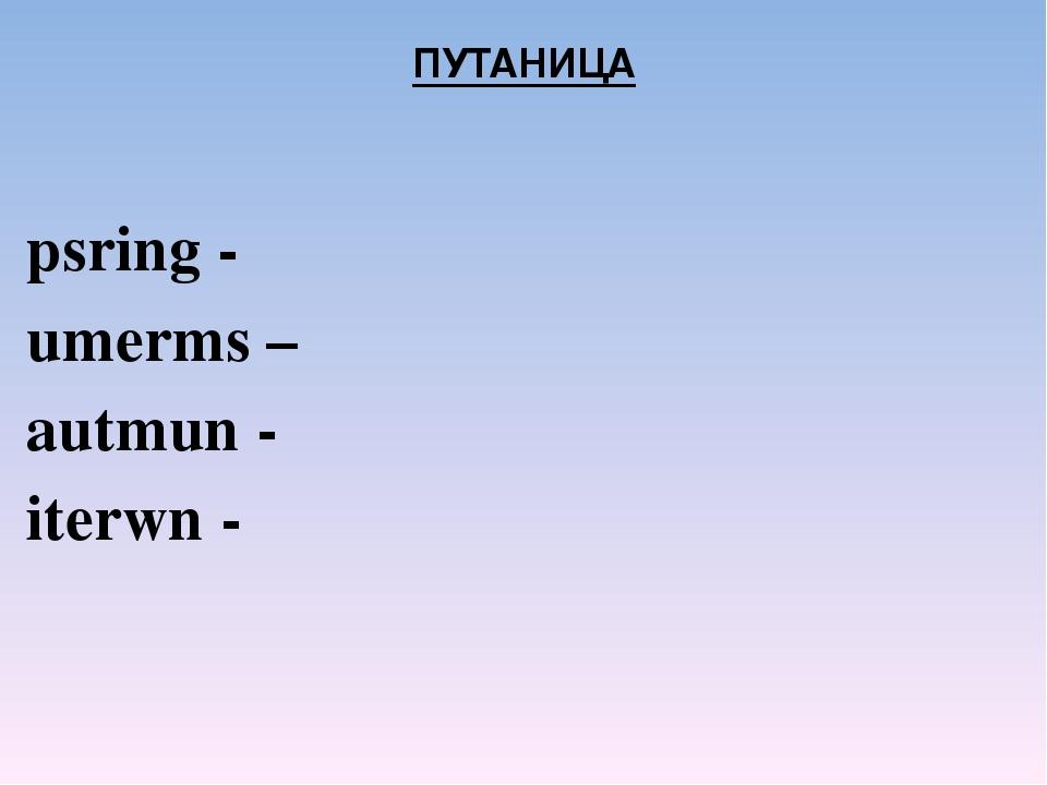 ПУТАНИЦА psring - umerms – autmun - iterwn -