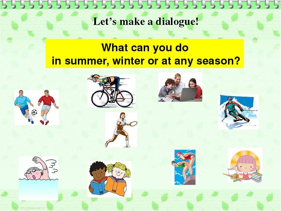 What can you do in summer, winter or at any season? Let's make a dialogue!