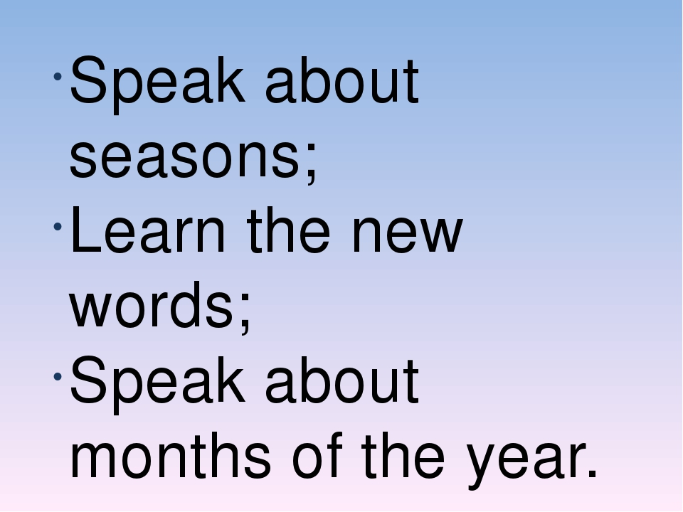 Speak about seasons; Learn the new words; Speak about months of the year.