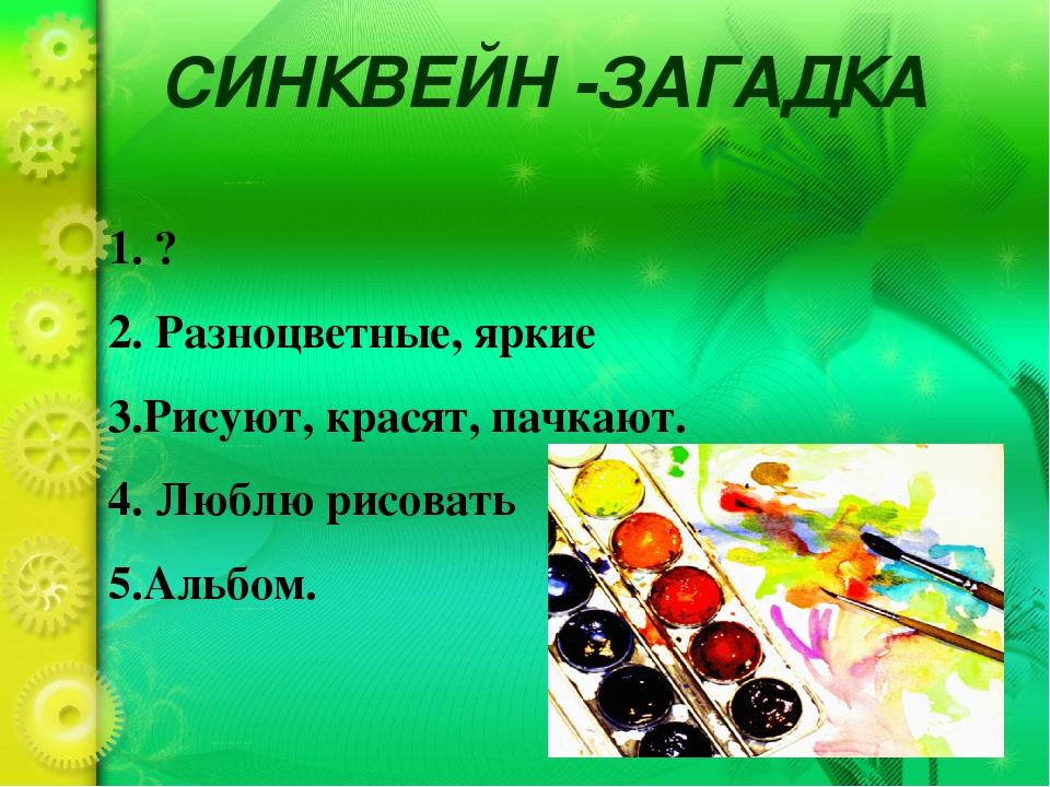 СИНКВЕЙН -ЗАГАДКА 1. ? 2. Разноцветные, яркие 3.Рисуют, красят, пачкают. 4. Л...