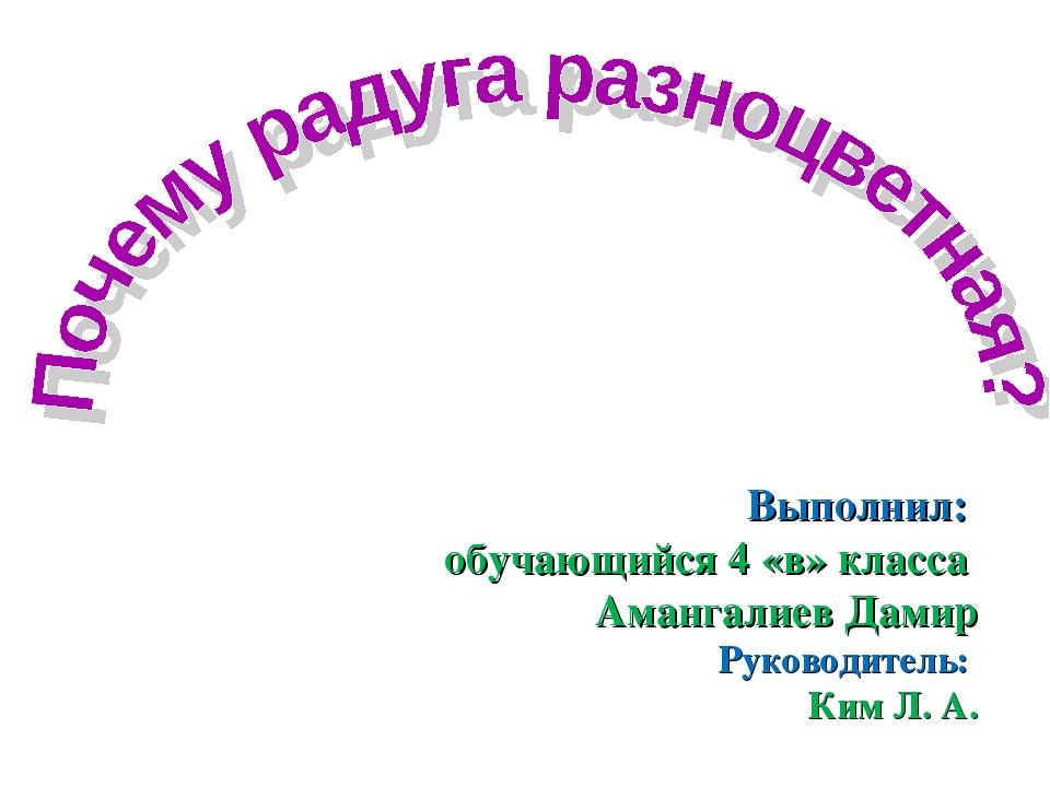 Выполнил: обучающийся 4 «в» класса Амангалиев Дамир Руководитель: Ким Л. А.