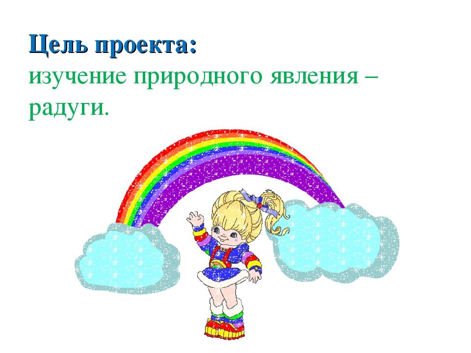 Цель проекта: изучение природного явления – радуги.