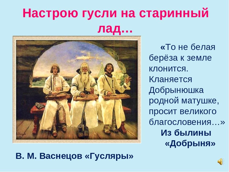 Настрою гусли на старинный лад… В. М. Васнецов «Гусляры» «То не белая берёза...