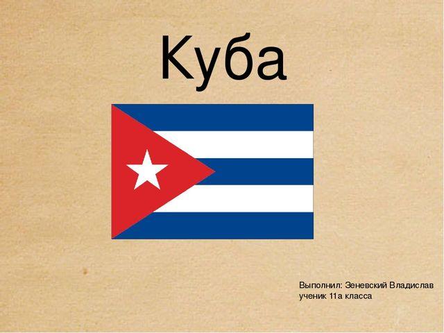 Куба Выполнил: Зеневский Владислав ученик 11а класса