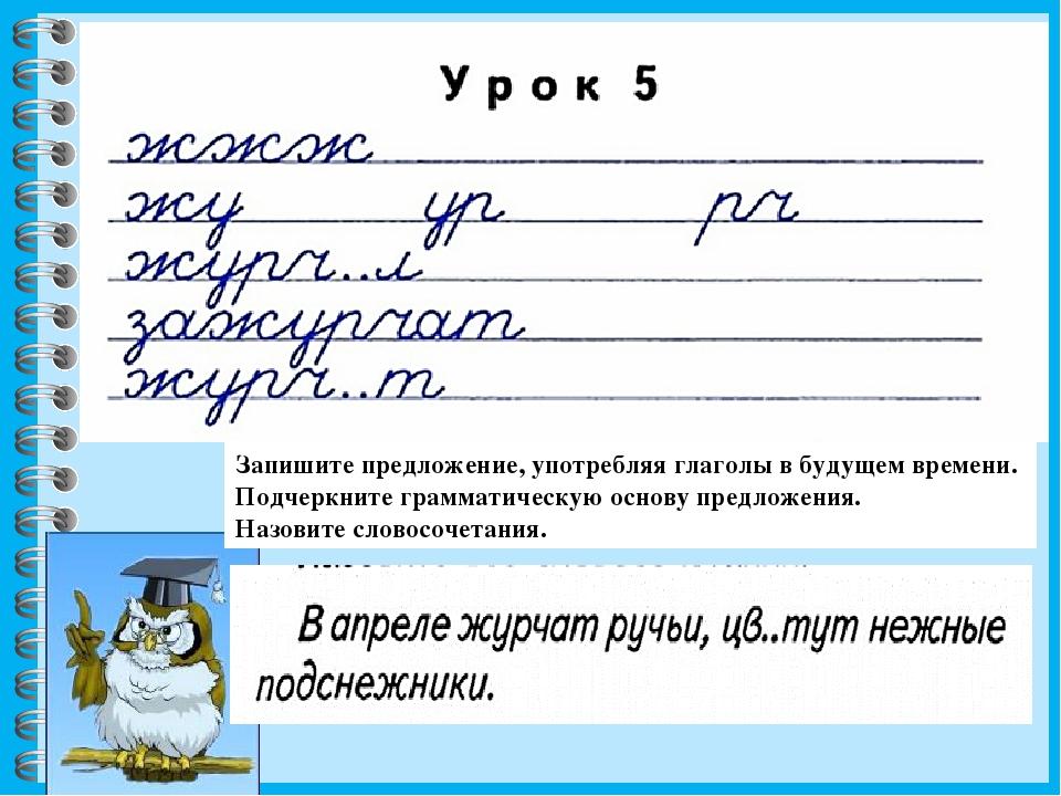 Запишите предложение, употребляя глаголы в будущем времени. Подчеркните грамм...