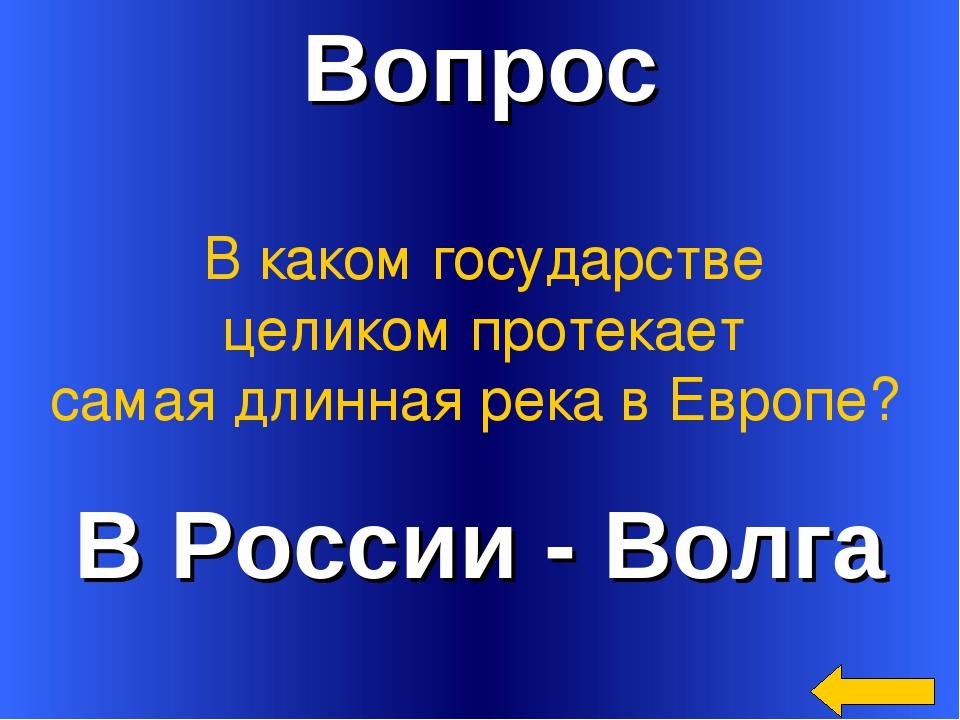 Вопрос В России - Волга В каком государстве целиком протекает самая длинная р...